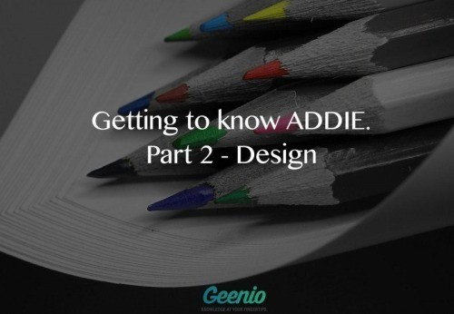 Getting to know ADDIE. Part 2 - Design - geenio thumbnail